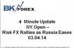 BK VIDEO 4 Minute Update NY Open – Risk FX Rallies as Russia Eases 03.04.14