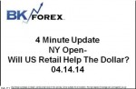 BK VIDEO 4 Minute Update NY Open- Will US Retail Help The Dollar? 04.14.14